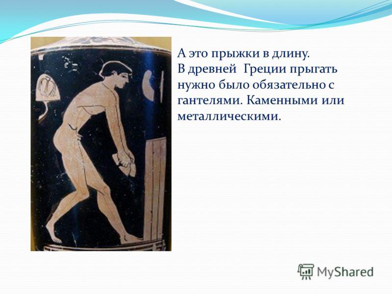 А это прыжки в длину. В древней Греции прыгать нужно было обязательно с гантелями. Каменными или металлическими.