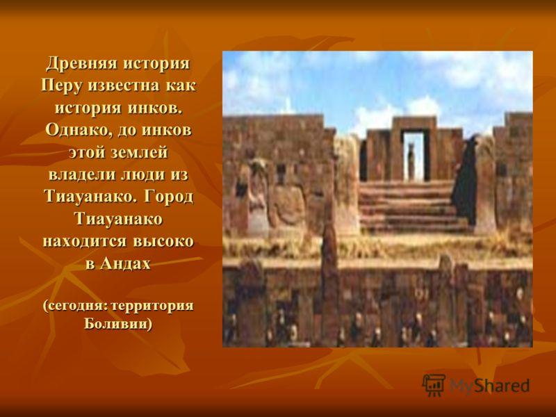Древняя история Перу известна как история инков. Однако, до инков этой землей владели люди из Тиауанако. Город Тиауанако находится высоко в Андах (сегодня: территория Боливии)