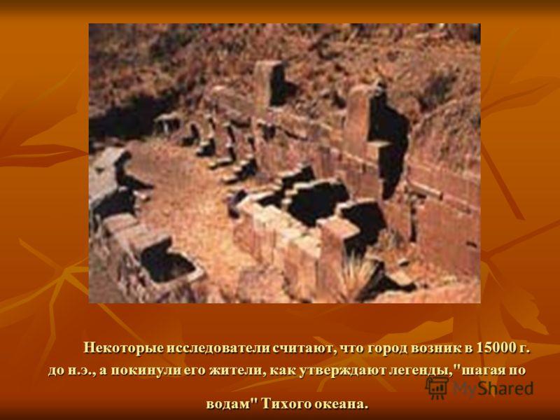 Некоторые исследователи считают, что город возник в 15000 г. до н.э., а покинули его жители, как утверждают легенды,