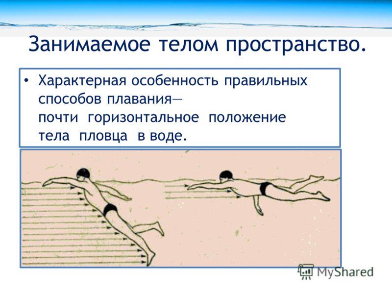 Занимаемое телом пространство. Характерная особенность правильных способов плавания почти горизонтальное положение тела пловца в воде.