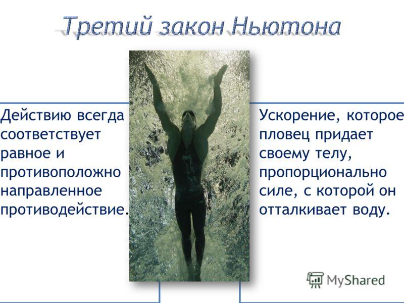 Действию всегда соответствует равное и противоположно направленное противодействие. Ускорение, которое пловец придает своему телу, пропорционально силе, с которой он отталкивает воду.