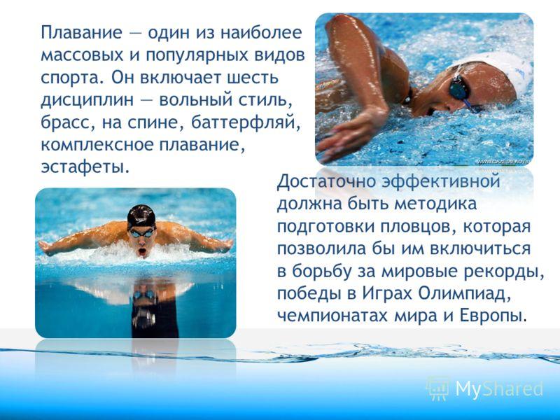 Плавание один из наиболее массовых и популярных видов спорта. Он включает шесть дисциплин вольный стиль, брасс, на спине, баттерфляй, комплексное плавание, эстафеты. Достаточно эффективной должна быть методика подготовки пловцов, которая позволила бы