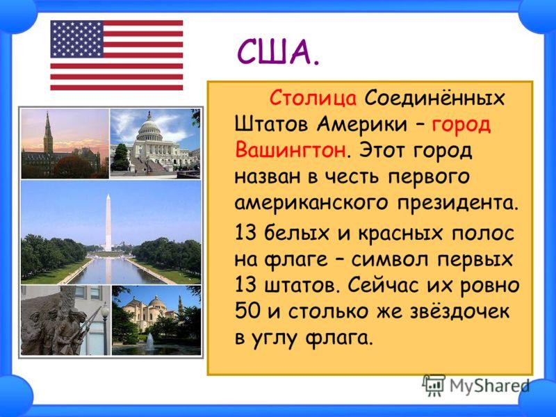 США. Столица Соединённых Штатов Америки – город Вашингтон. Этот город назван в честь первого американского президента. 13 белых и красных полос на флаге – символ первых 13 штатов. Сейчас их ровно 50 и столько же звёздочек в углу флага.