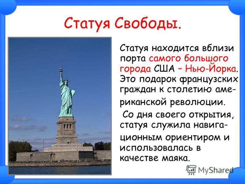 Статуя Свободы. Статуя находится вблизи порта самого большого города США – Нью-Йорка. Это подарок французских граждан к столетию аме- риканской революции. Со дня своего открытия, статуя служила навига- ционным ориентиром и использовалась в качестве м