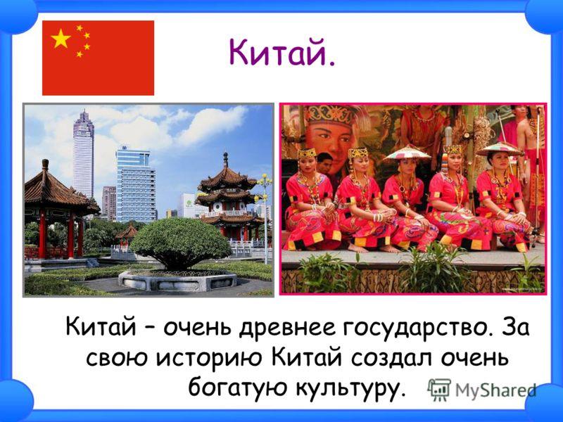 Китай. Китай – очень древнее государство. За свою историю Китай создал очень богатую культуру.