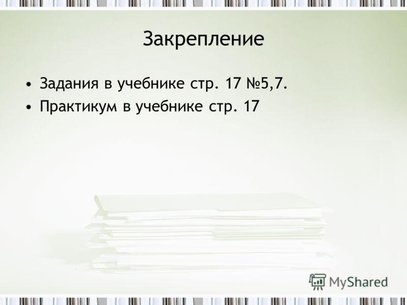 Закрепление Задания в учебнике стр. 17 5,7. Практикум в учебнике стр. 17
