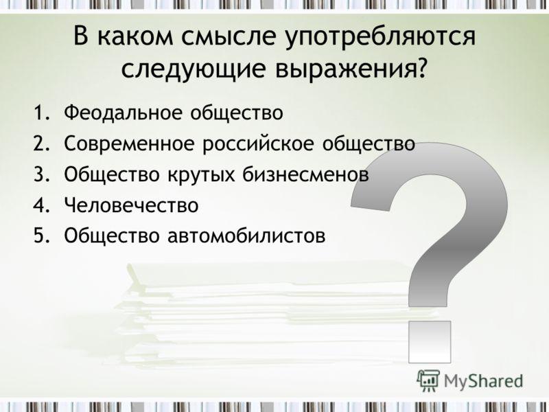 В каком смысле употребляются следующие выражения? 1.Феодальное общество 2.Современное российское общество 3.Общество крутых бизнесменов 4.Человечество