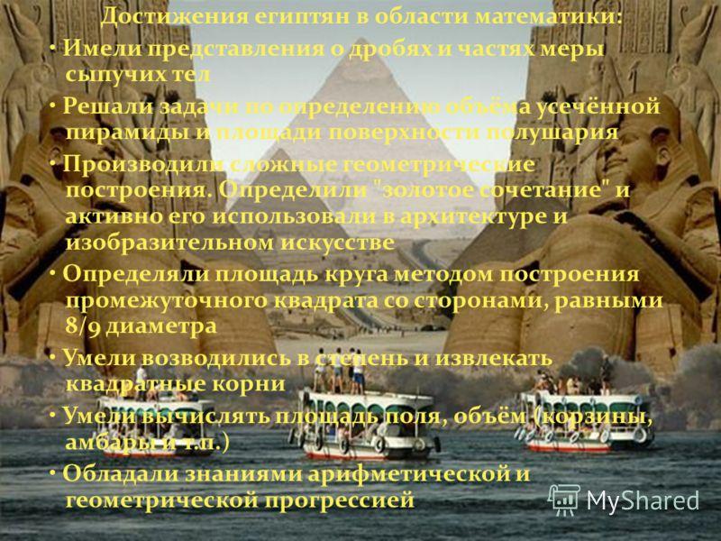 Достижения египтян в области математики: Имели представления о дробях и частях меры сыпучих тел Решали задачи по определению объёма усечённой пирамиды и площади поверхности полушария Производили сложные геометрические построения. Определили
