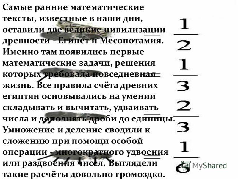 Самые ранние математические тексты, известные в наши дни, оставили две великие цивилизации древности - Египет и Месопотамия. Именно там появились первые математические задачи, решения которых требовала повседневная жизнь. Все правила счёта древних ег