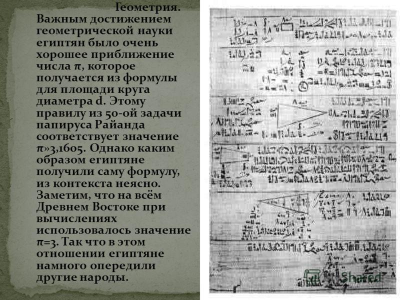 Геометрия. Важным достижением геометрической науки египтян было очень хорошее приближение числа π, которое получается из формулы для площади круга диаметра d. Этому правилу из 50-ой задачи папируса Райанда соответствует значение π»3,1605. Однако каки