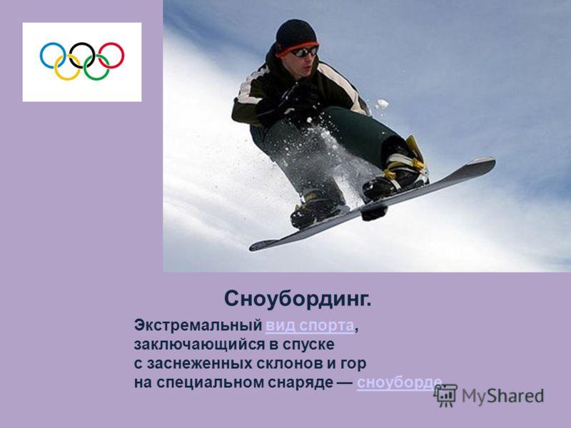 Сноубординг. Экстремальный вид спорта,вид спорта заключающийся в спуске с заснеженных склонов и гор на специальном снаряде сноуборде.сноуборде