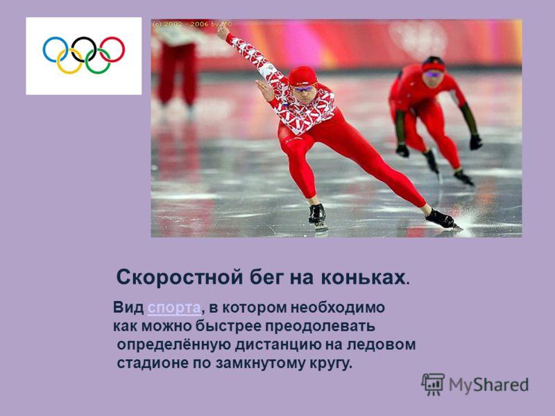 Скоростной бег на коньках. Вид спорта, в котором необходимоспорта как можно быстрее преодолевать определённую дистанцию на ледовом стадионе по замкнутому кругу.