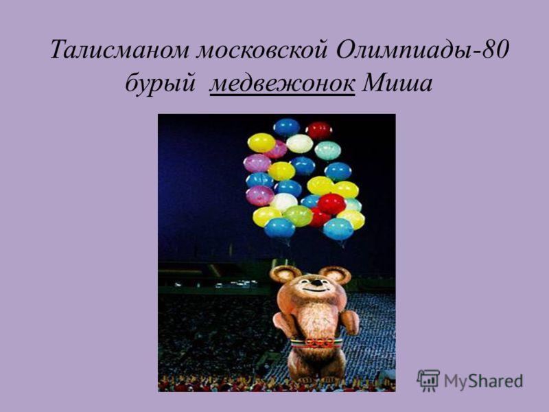 Талисманом московской Олимпиады-80 бурый медвежонок Миша