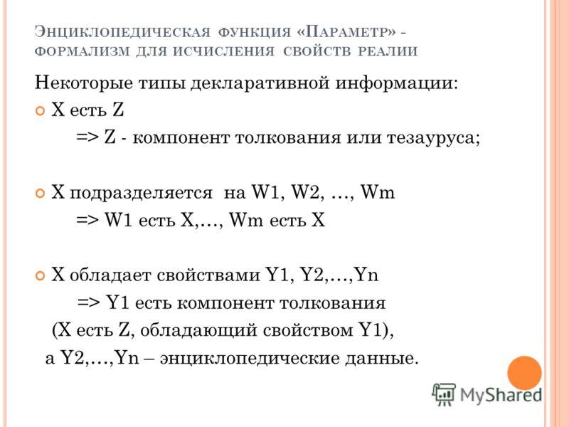 Э НЦИКЛОПЕДИЧЕСКАЯ ФУНКЦИЯ «П АРАМЕТР » - ФОРМАЛИЗМ ДЛЯ ИСЧИСЛЕНИЯ СВОЙСТВ РЕАЛИИ Некоторые типы декларативной информации: X есть Z => Z - компонент толкования или тезауруса; X подразделяется на W1, W2, …, Wm => W1 есть X,…, Wm есть X X обладает свой