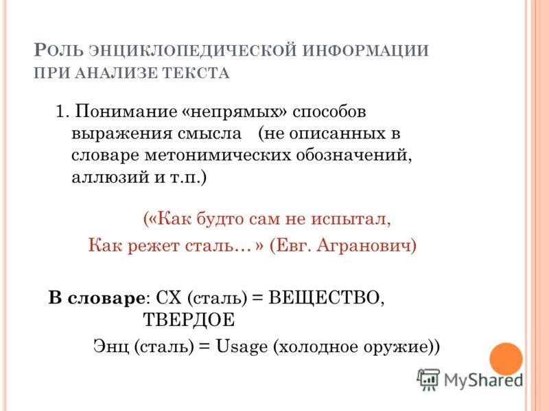 Р ОЛЬ ЭНЦИКЛОПЕДИЧЕСКОЙ ИНФОРМАЦИИ ПРИ АНАЛИЗЕ ТЕКСТА 1. Понимание «непрямых» способов выражения смысла (не описанных в словаре метонимических обозначений, аллюзий и т.п.) («Как будто сам не испытал, Как режет сталь… » (Евг. Агранович) В словаре : СХ
