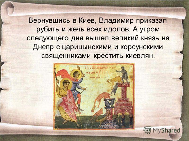 Вернувшись в Киев, Владимир приказал рубить и жечь всех идолов. А утром следующего дня вышел великий князь на Днепр с царицынскими и корсунскими священниками крестить киевлян.