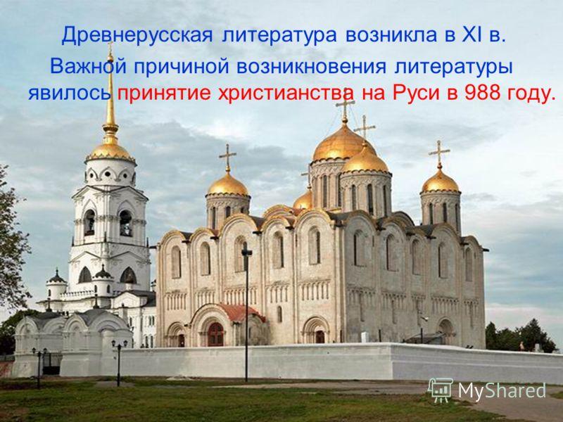 Древнерусская литература возникла в XI в. Важной причиной возникновения литературы явилось принятие христианства на Руси в 988 году.