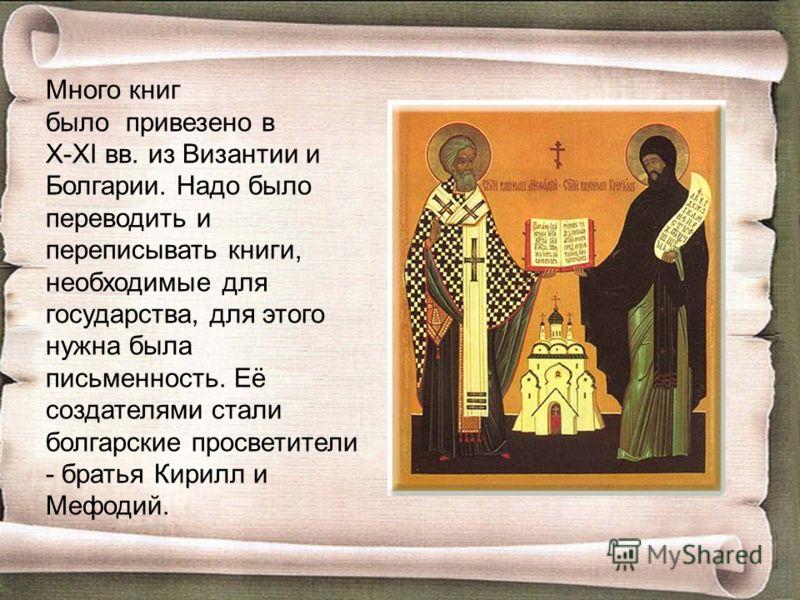 Много книг было привезено в X-XI вв. из Византии и Болгарии. Надо было переводить и переписывать книги, необходимые для государства, для этого нужна была письменность. Её создателями стали болгарские просветители - братья Кирилл и Мефодий.