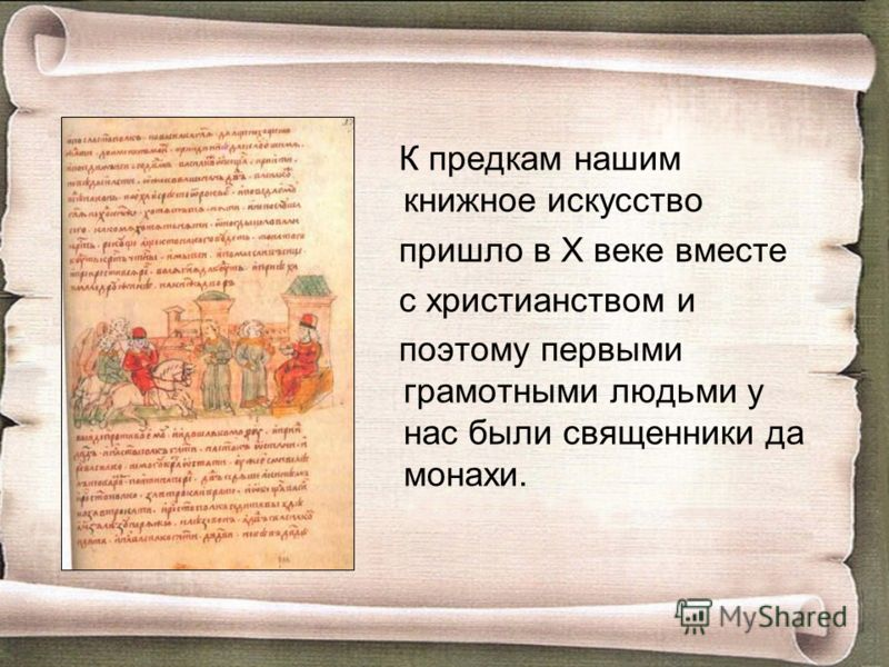 К предкам нашим книжное искусство пришло в Х веке вместе с христианством и поэтому первыми грамотными людьми у нас были священники да монахи.