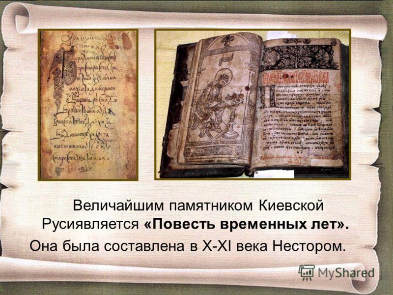 Величайшим памятником Киевской Русиявляется «Повесть временных лет». Она была составлена в X-XI века Нестором.