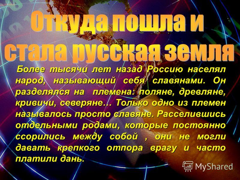 Более тысячи лет назад Россию населял народ, называющий себя славянами. Он разделялся на племена: поляне, древляне, кривичи, северяне… Только одно из племен называлось просто славяне. Расселившись отдельными родами, которые постоянно ссорились между