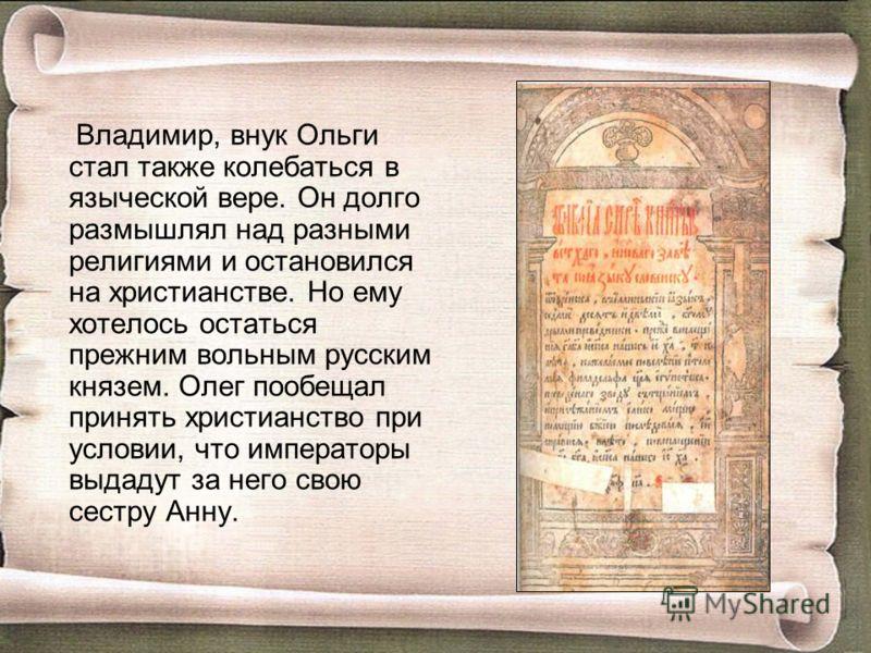 Владимир, внук Ольги стал также колебаться в языческой вере. Он долго размышлял над разными религиями и остановился на христианстве. Но ему хотелось остаться прежним вольным русским князем. Олег пообещал принять христианство при условии, что императо