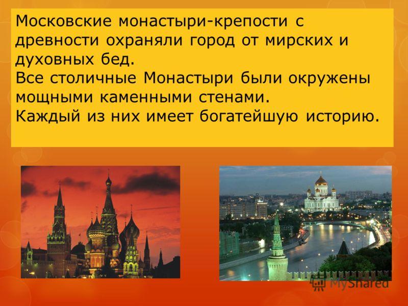 Московские монастыри-крепости с древности охраняли город от мирских и духовных бед. Все столичные Монастыри были окружены мощными каменными стенами. Каждый из них имеет богатейшую историю.