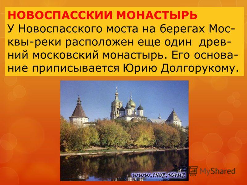 НОВОСПАССКИИ МОНАСТЫРЬ У Новоспасского моста на берегах Мос- квы-реки расположен еще один древ- ний московский монастырь. Его основа- ние приписывается Юрию Долгорукому.
