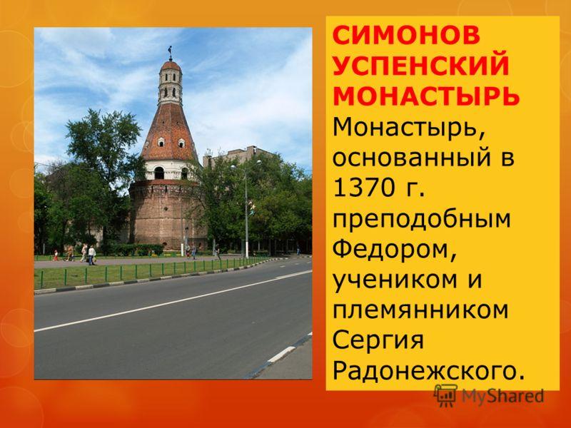 СИМОНОВ УСПЕНСКИЙ МОНАСТЫРЬ Монастырь, основанный в 1370 г. преподобным Федором, учеником и племянником Сергия Радонежского.