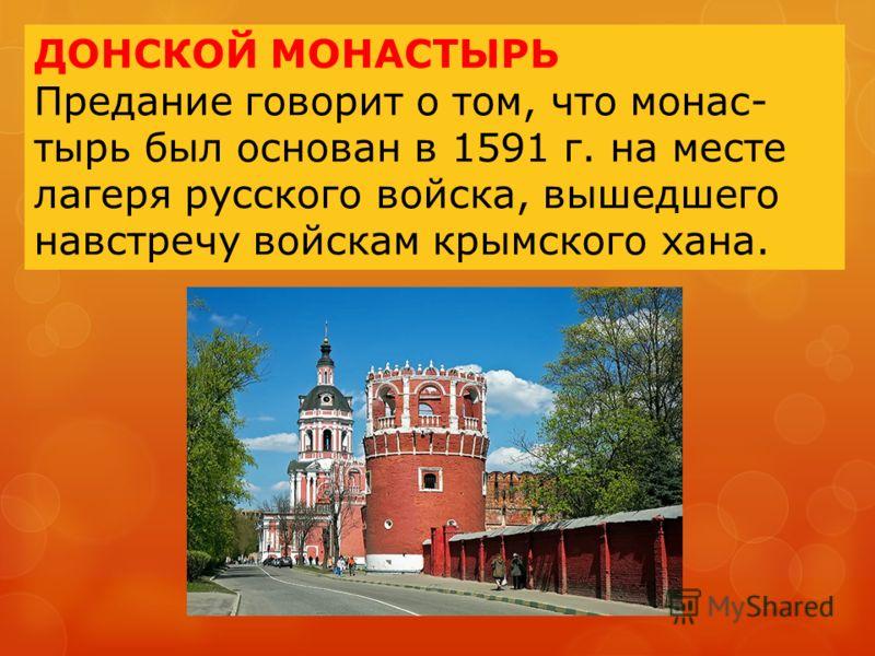 ДОНСКОЙ МОНАСТЫРЬ Предание говорит о том, что монас- тырь был основан в 1591 г. на месте лагеря русского войска, вышедшего навстречу войскам крымского хана.