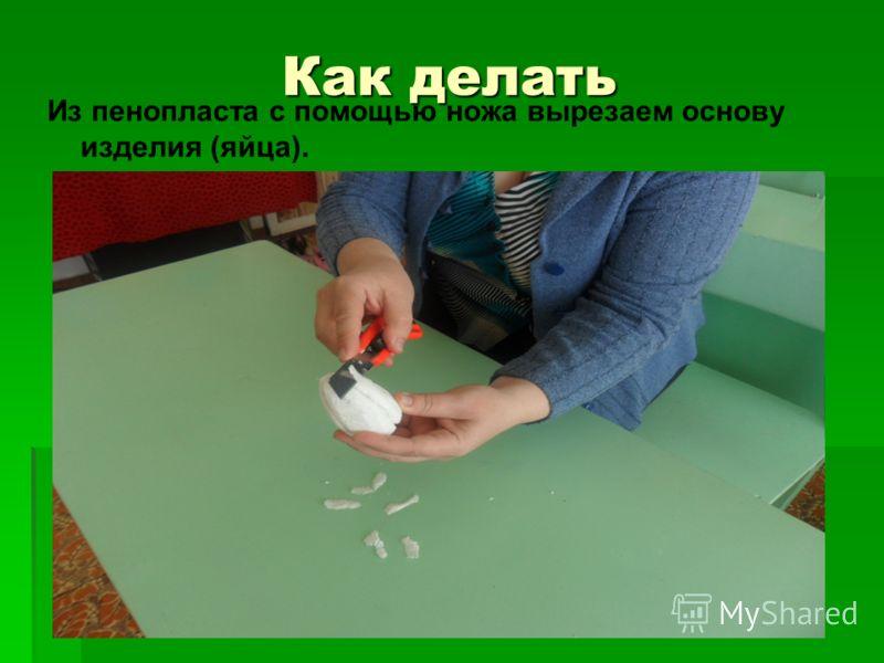 Как делать Из пенопласта с помощью ножа вырезаем основу изделия (яйца).