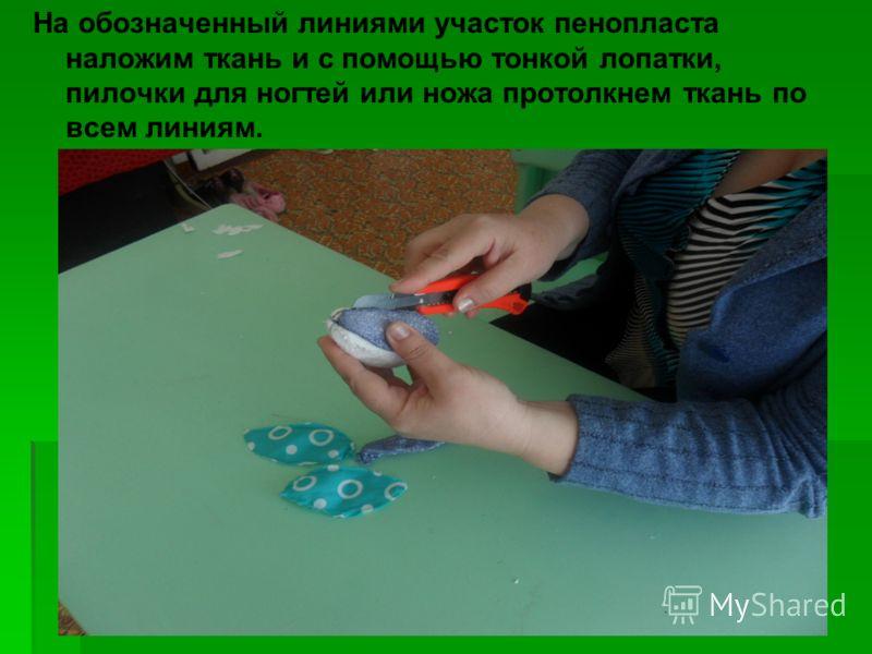 На обозначенный линиями участок пенопласта наложим ткань и с помощью тонкой лопатки, пилочки для ногтей или ножа протолкнем ткань по всем линиям.