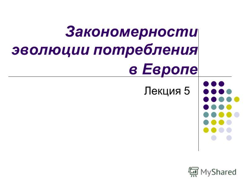 Закономерности эволюции потребления в Европе Лекция 5