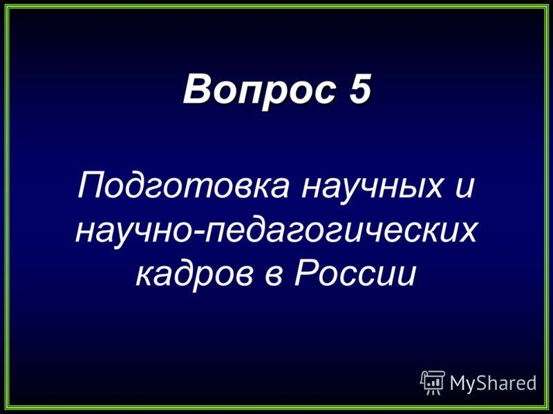 Вопрос 5 Подготовка научных и научно-педагогических кадров в России