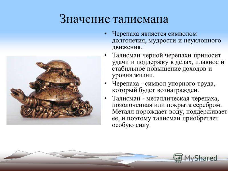 Значение талисмана Черепаха является символом долголетия, мудрости и неуклонного движения. Талисман черной черепахи приносит удачи и поддержку в делах, плавное и стабильное повышение доходов и уровня жизни. Черепаха - символ упорного труда, который б