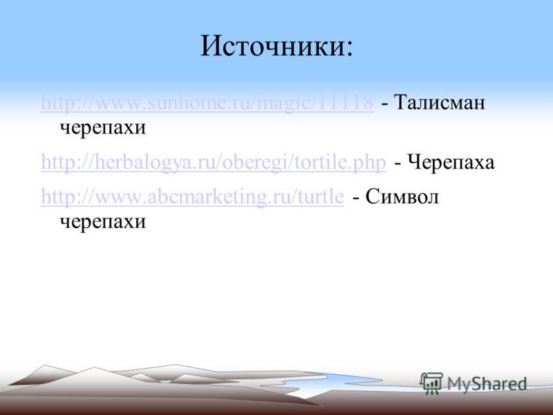 Источники: http://www.sunhome.ru/magic/11118http://www.sunhome.ru/magic/11118 - Талисман черепахи http://herbalogya.ru/oberegi/tortile.phphttp://herbalogya.ru/oberegi/tortile.php - Черепаха http://www.abcmarketing.ru/turtlehttp://www.abcmarketing.ru/