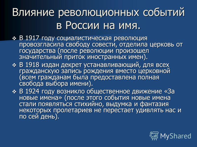 В 1917 году социалистическая революция провозгласила свободу совести, отделила церковь от государства (после революции произошел значительный приток иностранных имен). В 1918 издан декрет устанавливающий, для всех гражданскую запись рождения вместо ц
