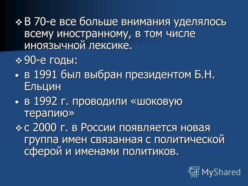 В 70-е все больше внимания уделялось всему иностранному, в том числе иноязычной лексике. 90-е годы: в 1991 был выбран президентом Б.Н. Ельцин в 1992 г. проводили «шоковую терапию» с 2000 г. в России появляется новая группа имен связанная с политическ