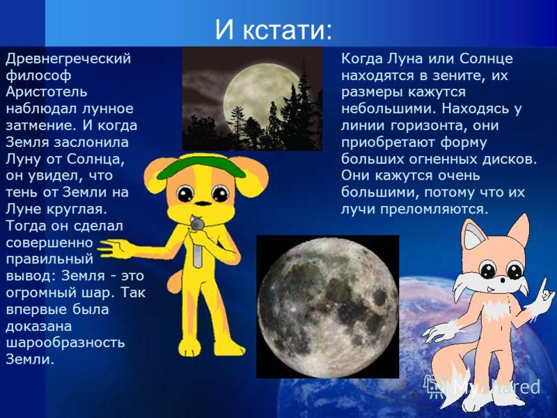 И кстати: Когда Луна или Солнце находятся в зените, их размеры кажутся небольшими. Находясь у линии горизонта, они приобретают форму больших огненных дисков. Они кажутся очень большими, потому что их лучи преломляются. Древнегреческий философ Аристот