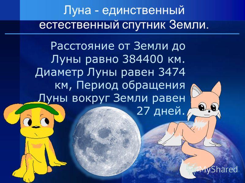 Расстояние от Земли до Луны равно 384400 км. Диаметр Луны равен 3474 км, Период обращения Луны вокруг Земли равен 27 дней. Луна - единственный естественный спутник Земли.