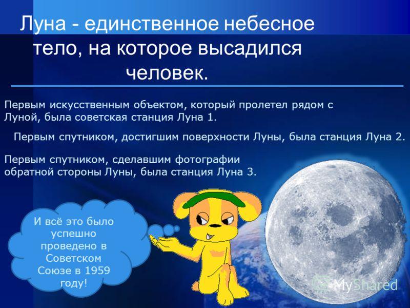 Луна - единственное небесное тело, на которое высадился человек. Первым искусственным объектом, который пролетел рядом с Луной, была советская станция Луна 1. Первым спутником, достигшим поверхности Луны, была станция Луна 2. Первым спутником, сделав