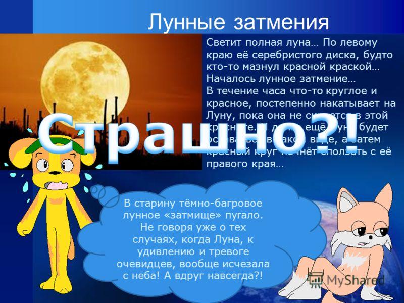 Лунные затмения Светит полная луна… По левому краю её серебристого диска, будто кто-то мазнул красной краской… Началось лунное затмение… В течение часа что-то круглое и красное, постепенно накатывает на Луну, пока она не скроется в этой красноте. И д