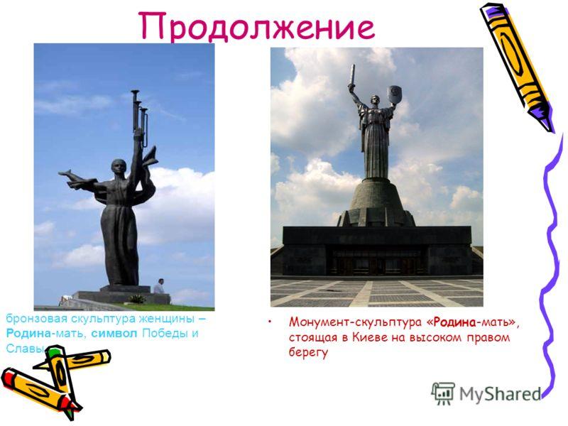 Продолжение Монумент-скульптура «Родина-мать», стоящая в Киеве на высоком правом берегу бронзовая скульптура женщины – Родина-мать, символ Победы и Славы.