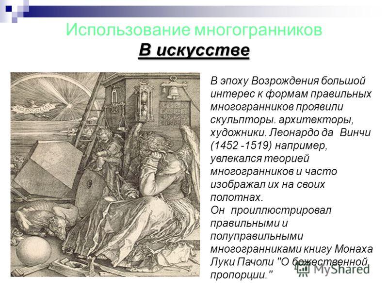 Использование многогранников В искусстве В эпоху Возрождения большой интерес к формам правильных многогранников проявили скульпторы. архитекторы, художники. Леонардо да Винчи (1452 -1519) например, увлекался теорией многогранников и часто изображал и