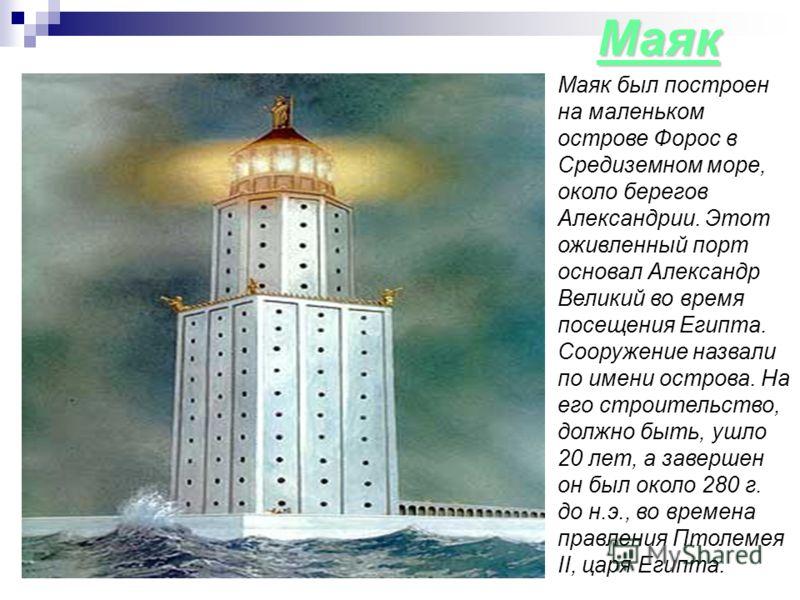 Маяк Маяк был построен на маленьком острове Форос в Средиземном море, около берегов Александрии. Этот оживленный порт основал Александр Великий во время посещения Египта. Сооружение назвали по имени острова. На его строительство, должно быть, ушло 20