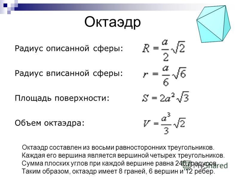 Октаэдр Октаэдр составлен из восьми равносторонних треугольников. Каждая его вершина является вершиной четырех треугольников. Сумма плоских углов при каждой вершине равна 240 градусов. Таким образом, октаэдр имеет 8 граней, 6 вершин и 12 ребер. Радиу