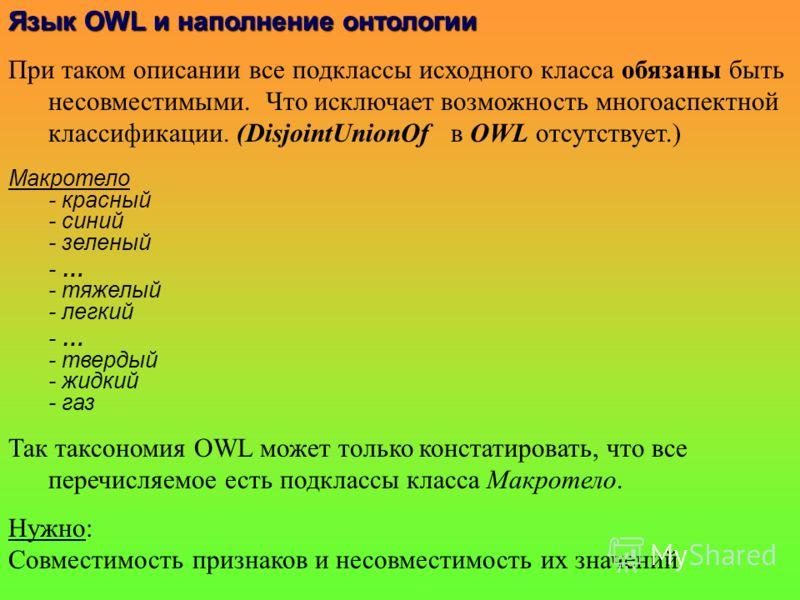 Язык OWLи наполнениеонтологии Язык OWL и наполнение онтологии При таком описании все подклассы исходного класса обязаны быть несовместимыми. Что исключает возможность многоаспектной классификации. (DisjointUnionOf в OWL отсутствует.) Макротело - крас