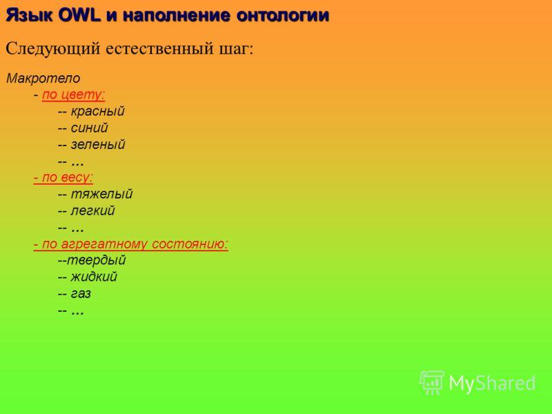 Язык OWLи наполнениеонтологии Язык OWL и наполнение онтологии Следующий естественный шаг: Макротело - по цвету: -- красный -- синий -- зеленый -- … - по весу: -- тяжелый -- легкий -- … - по агрегатному состоянию: --твердый -- жидкий -- газ -- …