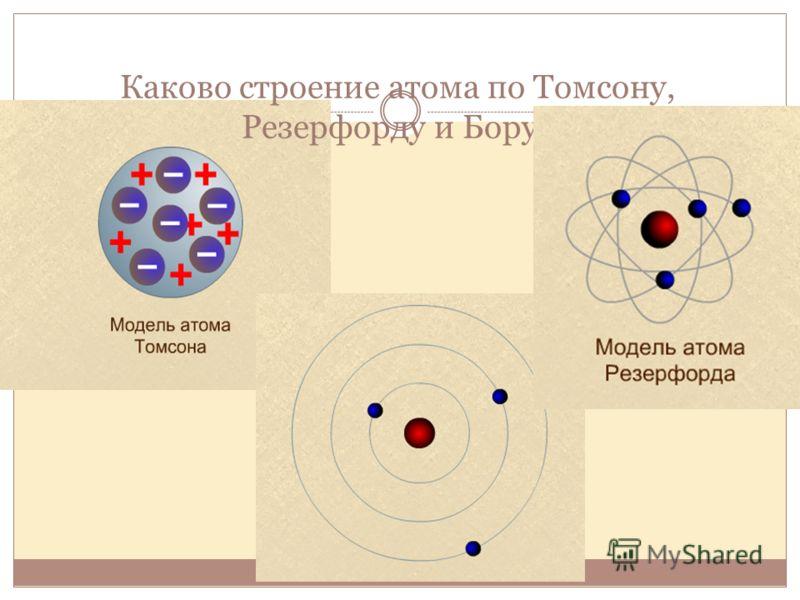 Каково строение атома по Томсону, Резерфорду и Бору?