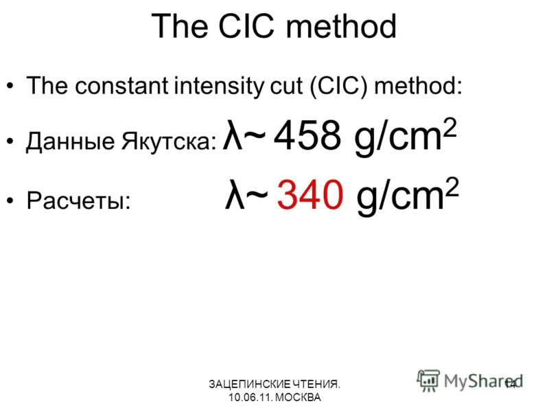 ЗАЦЕПИНСКИЕ ЧТЕНИЯ. 10.06.11. МОСКВА 14 The CIC method The constant intensity cut (CIC) method: Данные Якутска: λ~ 458 g/cm 2 Расчеты: λ~ 340 g/cm 2